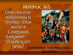 ВОПРОС №5 Они носили мокасины и трубку. Они жили в Северной Америке. О ком ид