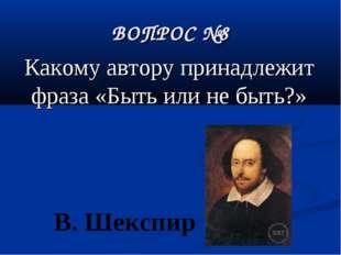 ВОПРОС №8 Какому автору принадлежит фраза «Быть или не быть?» В. Шекспир