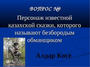 ВОПРОС №9 Персонаж известной казахской сказки, которого называют безбородым о