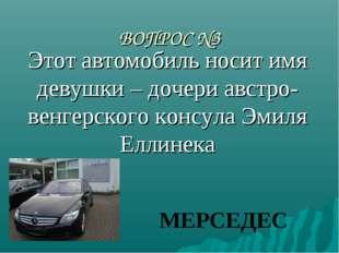 ВОПРОС №3 Этот автомобиль носит имя девушки – дочери австро-венгерского консу