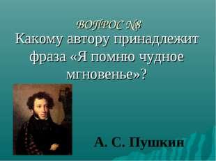 ВОПРОС №8 Какому автору принадлежит фраза «Я помню чудное мгновенье»? А. С. П