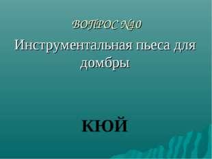 ВОПРОС №10 Инструментальная пьеса для домбры КЮЙ