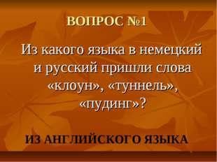 ВОПРОС №1 Из какого языка в немецкий и русский пришли слова «клоун», «туннель