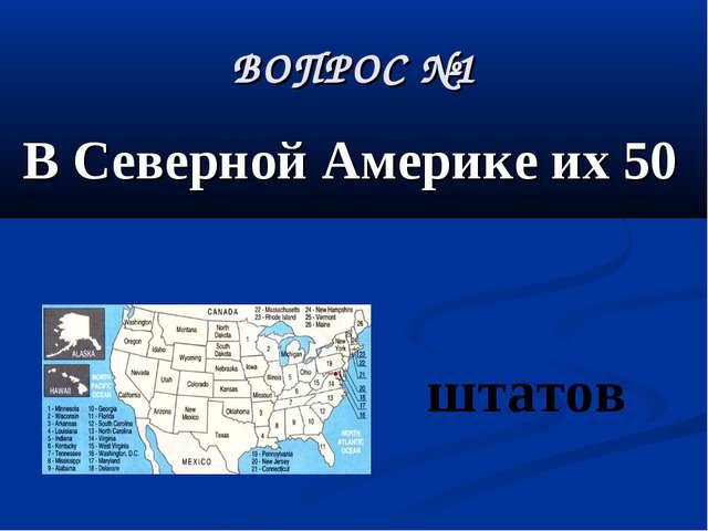 ВОПРОС №1 В Северной Америке их 50 штатов