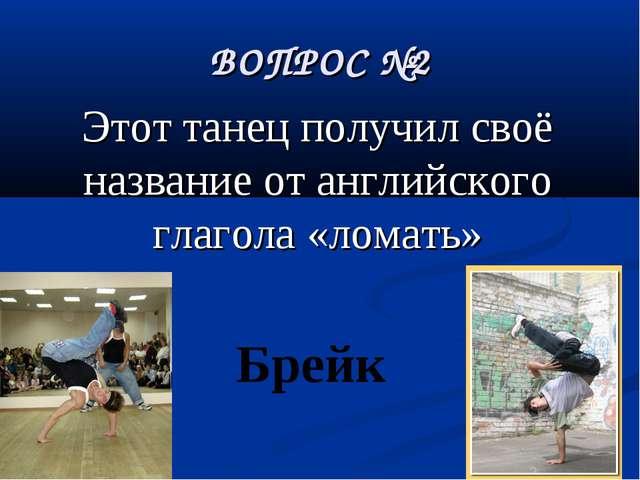 ВОПРОС №2 Этот танец получил своё название от английского глагола «ломать» Бр...
