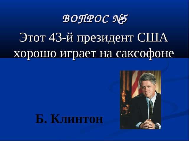 ВОПРОС №5 Этот 43-й президент США хорошо играет на саксофоне Б. Клинтон