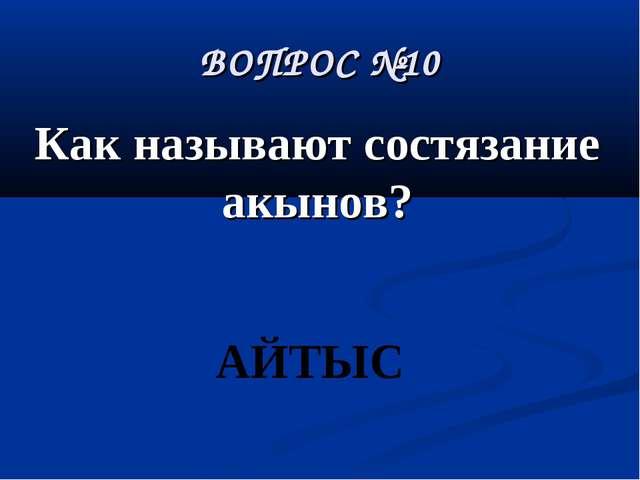 ВОПРОС №10 Как называют состязание акынов? АЙТЫС
