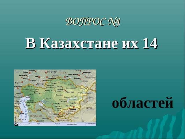 ВОПРОС №1 В Казахстане их 14 областей