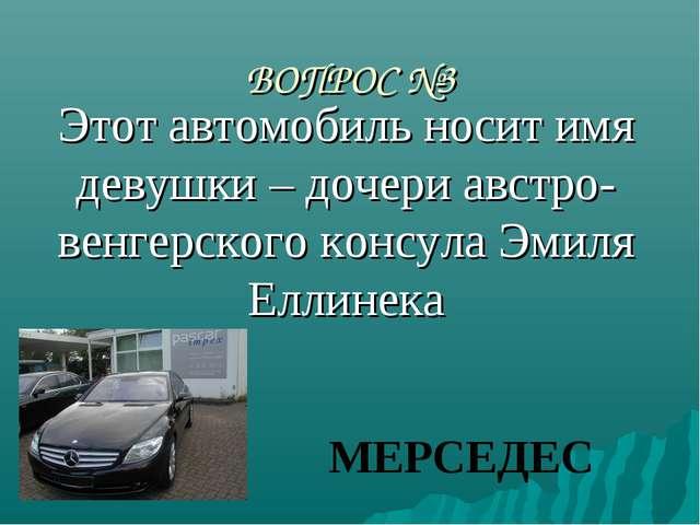 ВОПРОС №3 Этот автомобиль носит имя девушки – дочери австро-венгерского консу...