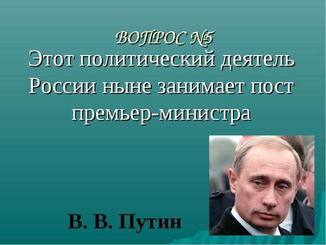 ВОПРОС №5 Этот политический деятель России ныне занимает пост премьер-министр...