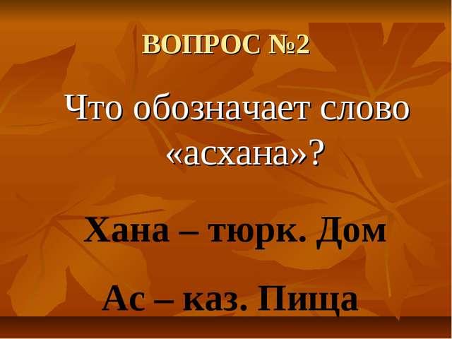 ВОПРОС №2 Что обозначает слово «асхана»? Хана – тюрк. Дом Ас – каз. Пища