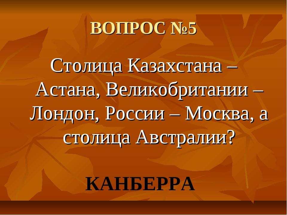 ВОПРОС №5 Столица Казахстана – Астана, Великобритании – Лондон, России – Моск...