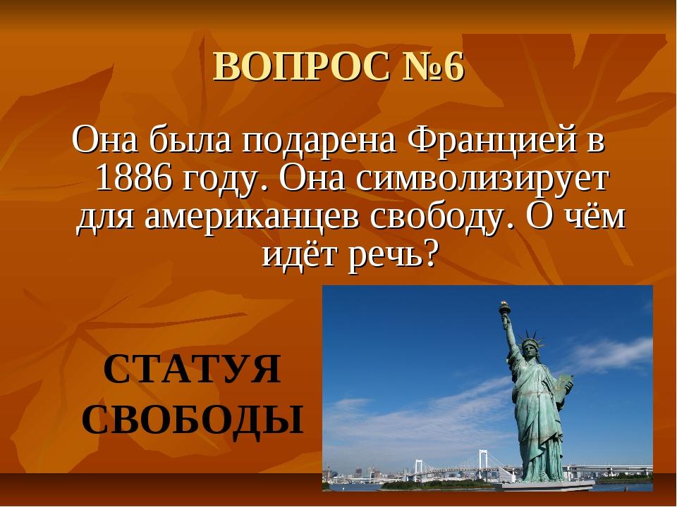 ВОПРОС №6 Она была подарена Францией в 1886 году. Она символизирует для амери...