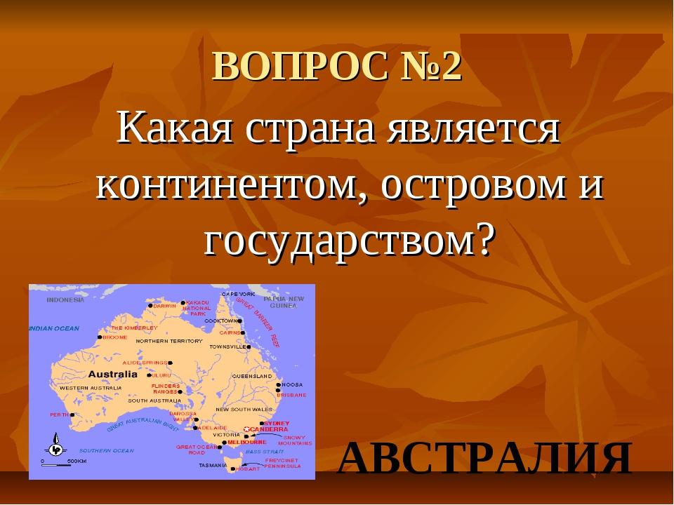 ВОПРОС №2 Какая страна является континентом, островом и государством? АВСТРАЛИЯ