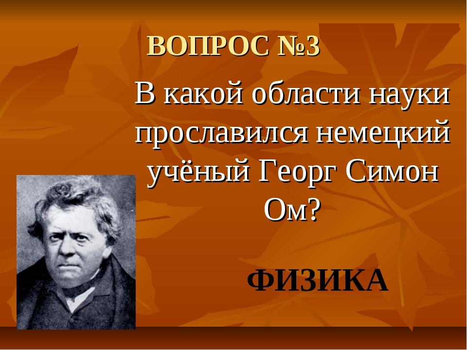 ВОПРОС №3 В какой области науки прославился немецкий учёный Георг Симон Ом? Ф...