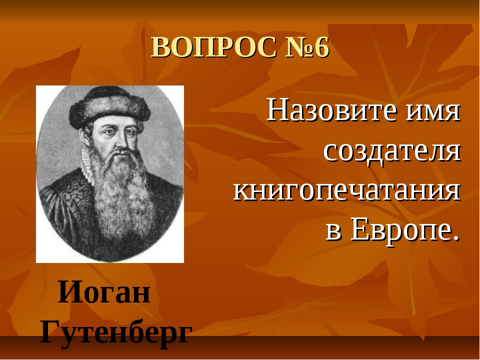 ВОПРОС №6 Назовите имя создателя книгопечатания в Европе. Иоган Гутенберг