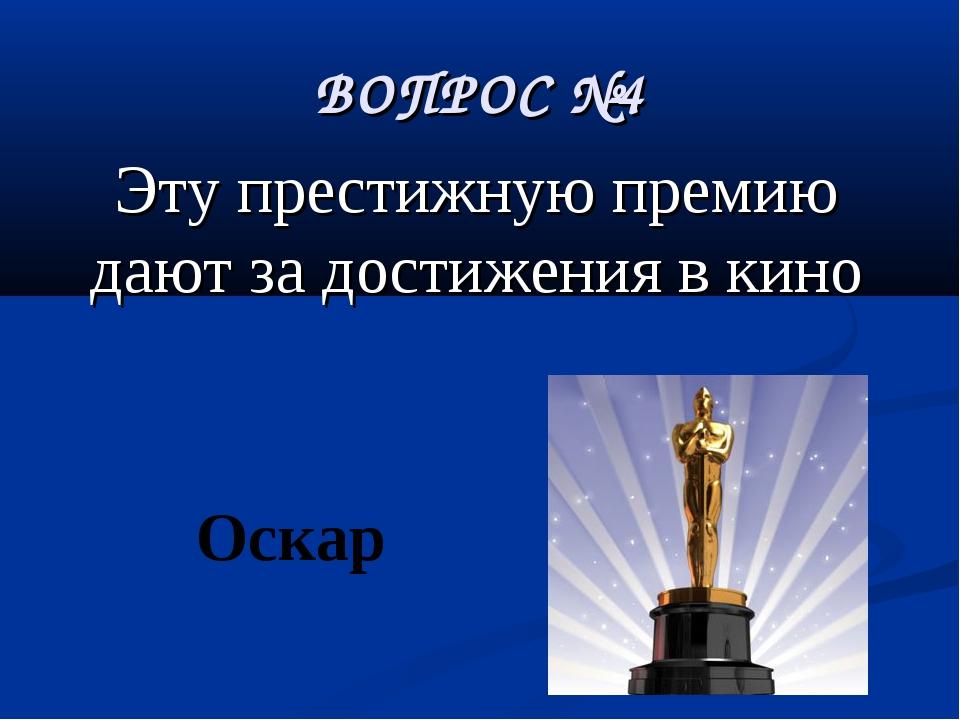 ВОПРОС №4 Эту престижную премию дают за достижения в кино Оскар