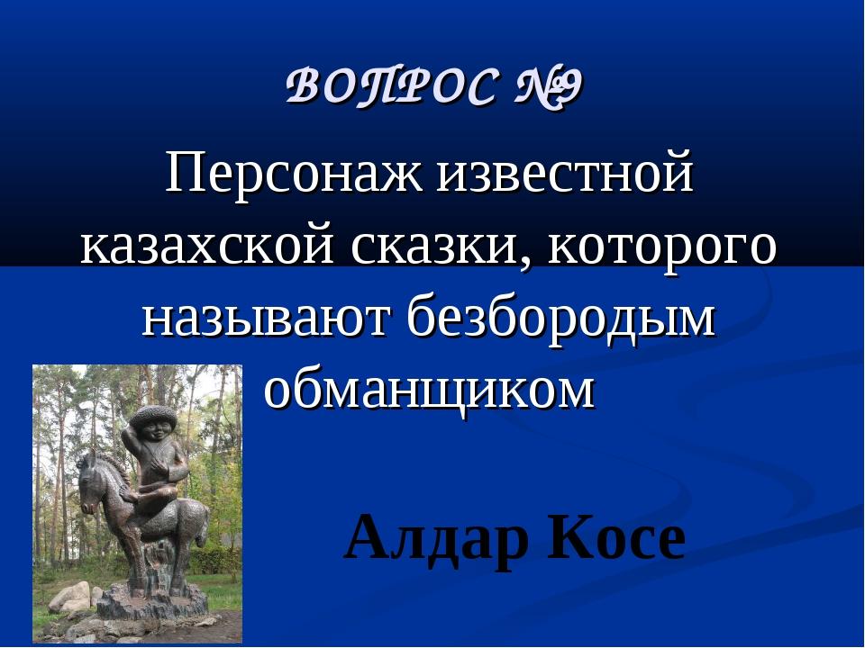 ВОПРОС №9 Персонаж известной казахской сказки, которого называют безбородым о...