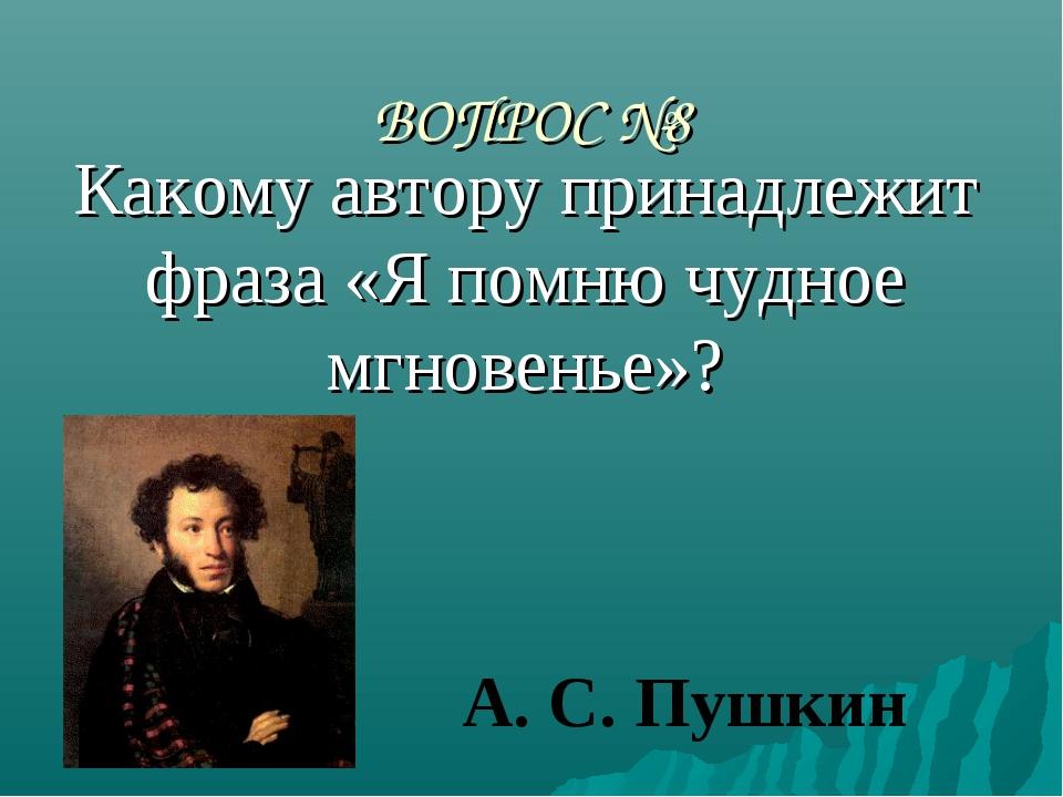 ВОПРОС №8 Какому автору принадлежит фраза «Я помню чудное мгновенье»? А. С. П...