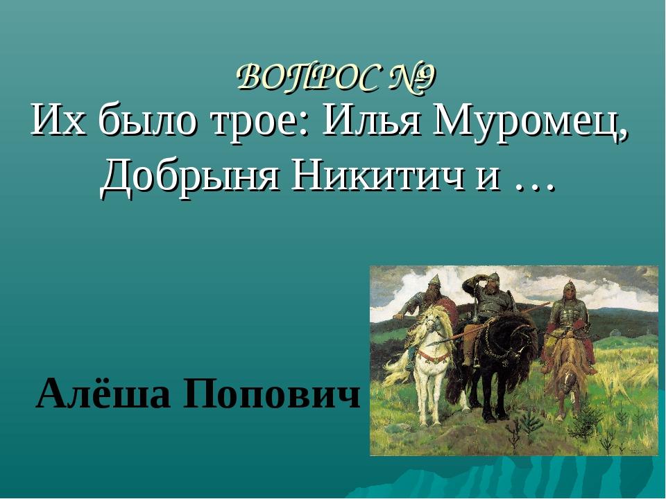ВОПРОС №9 Их было трое: Илья Муромец, Добрыня Никитич и … Алёша Попович