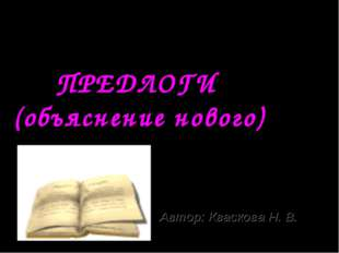 Автор: Кваскова Н. В. 2 КЛАСС 4четверть ПРЕДЛОГИ (объяснение нового)
