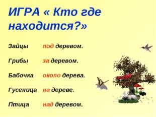 ИГРА « Кто где находится?» Зайцы Грибы Бабочка Гусеница Птица под деревом. за