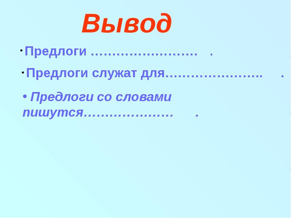 Вывод Предлоги ……………………. . Предлоги служат для………………….. . Предлоги со словами...