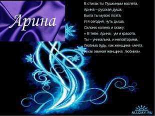 В стихах ты Пушкиным воспета, Арина – русская душа, Была ты музою поэта, И я