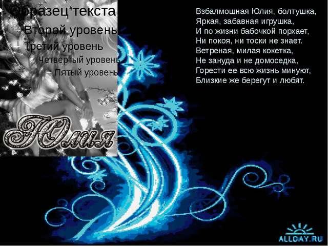 Взбалмошная Юлия, болтушка, Яркая, забавная игрушка, И по жизни бабочкой порх...