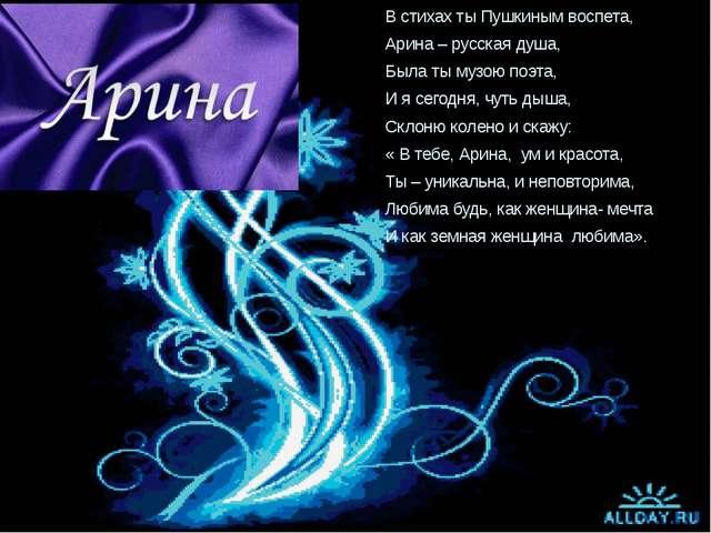 В стихах ты Пушкиным воспета, Арина – русская душа, Была ты музою поэта, И я...