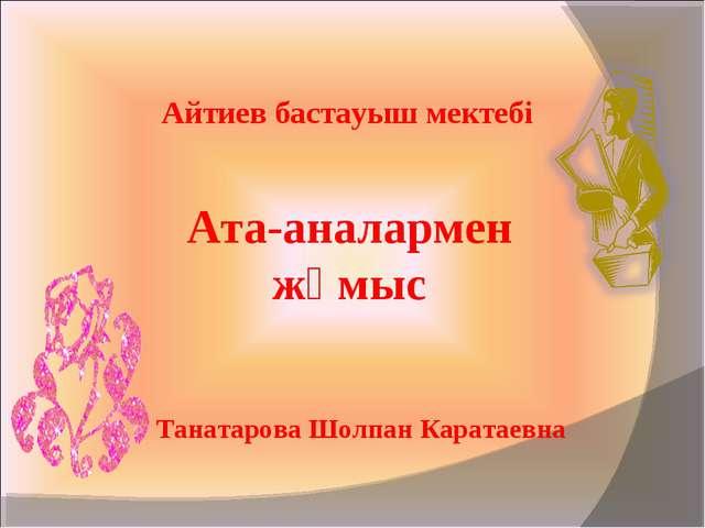 Айтиев бастауыш мектебі Ата-аналармен жұмыс Танатарова Шолпан Каратаевна