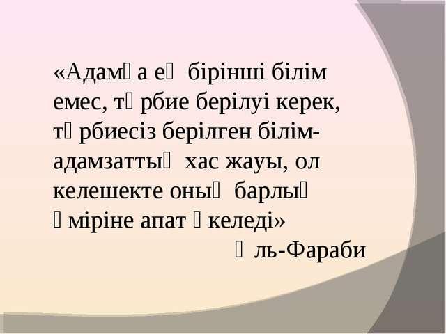 «Адамға ең бірінші білім емес, тәрбие берілуі керек, тәрбиесіз берілген білім...