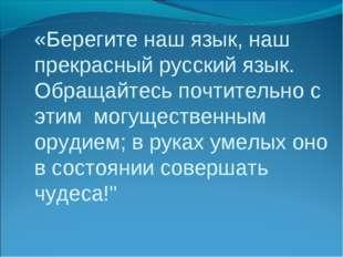 «Берегите наш язык, наш прекрасный русский язык. Обращайтесь почтительно с эт