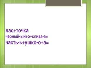 лас+точка черный-ый+о+слива-а= часть-ь+ушко-о+а=