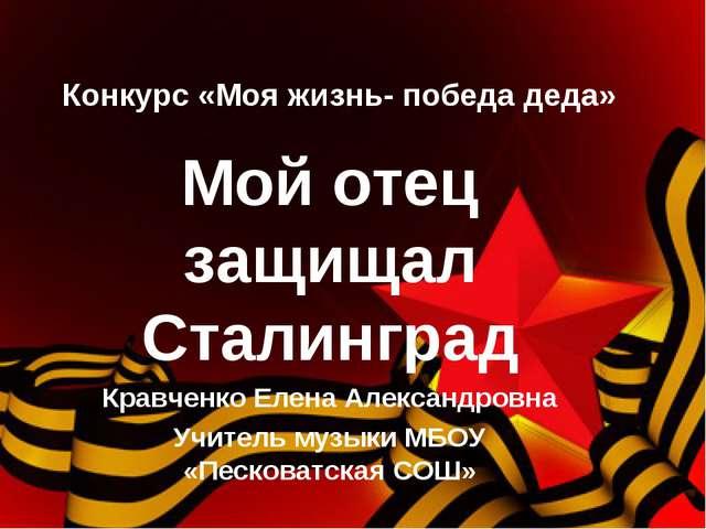 Конкурс «Моя жизнь- победа деда» Мой отец защищал Сталинград Кравченко Елена...