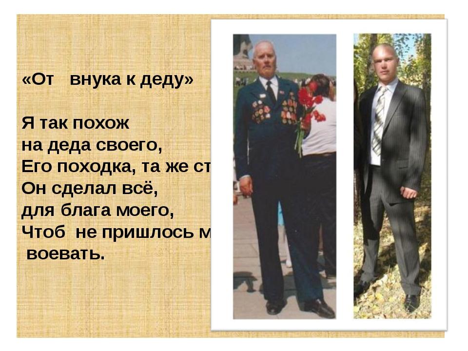 «От внука к деду» Я так похож на деда своего, Его походка, та же стать. Он сд...