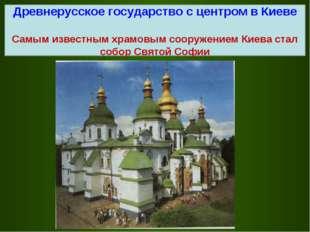 Древнерусское государство с центром в Киеве Самым известным храмовым сооружен