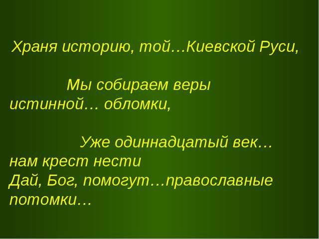Храня историю, той…Киевской Руси, Мы собираем веры истинной… обломки, Уже од...