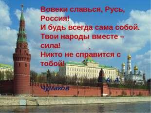 Вовеки славься, Русь, Россия! И будь всегда сама собой. Твои народы вместе –