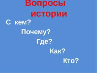 Вопросы истории С кем? Почему? Где? Как? Кто?