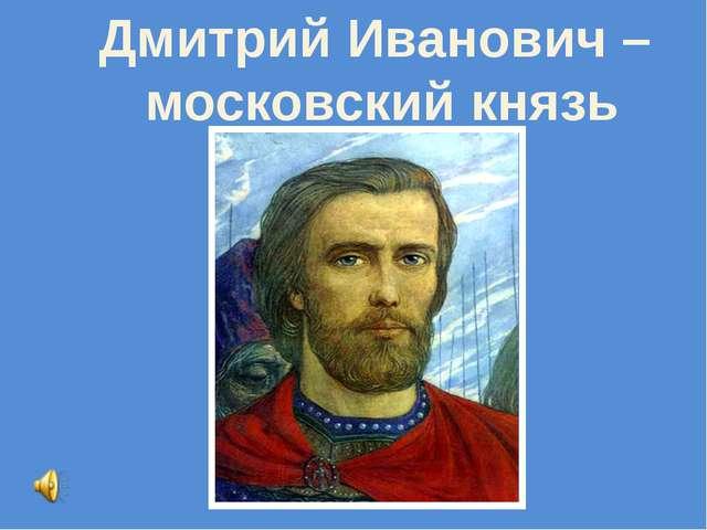 Дмитрий Иванович – московский князь