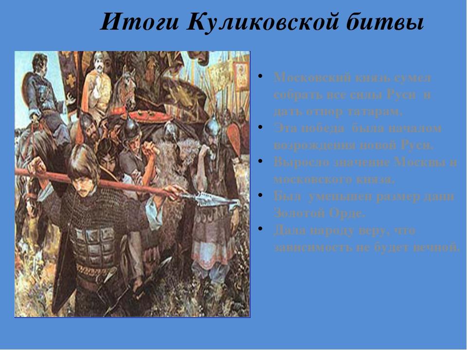 Итоги Куликовской битвы Московский князь сумел собрать все силы Руси и дать о...