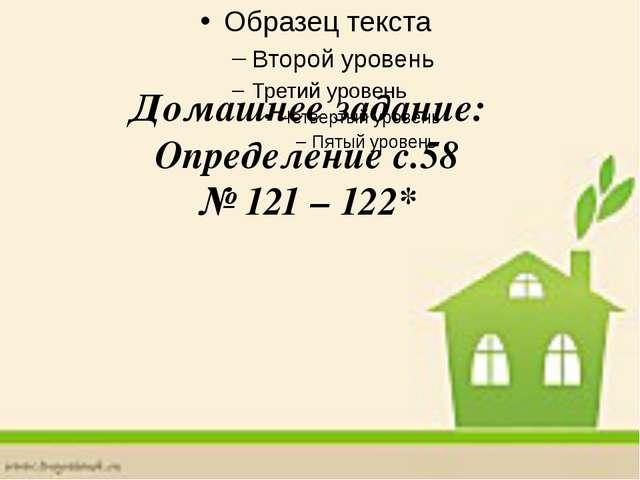 Домашнее задание: Определение с.58 № 121 – 122*