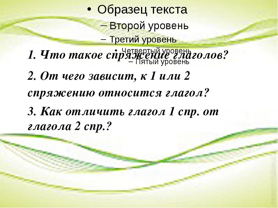 1. Что такое спряжение глаголов? 2. От чего зависит, к 1 или 2 спряжению отн...