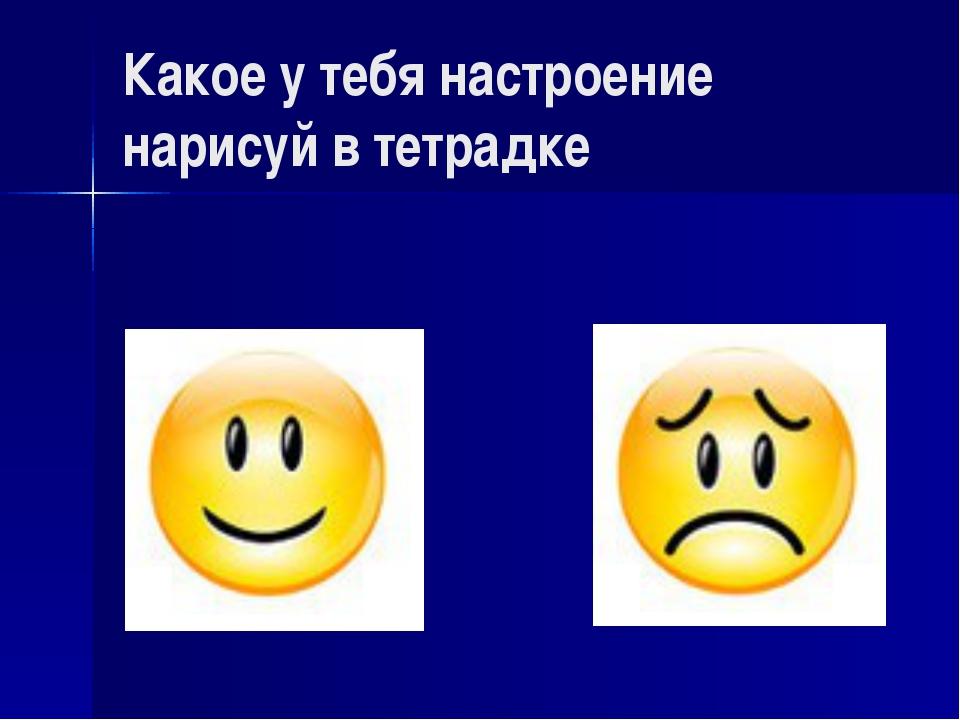 Какое у тебя настроение нарисуй в тетрадке
