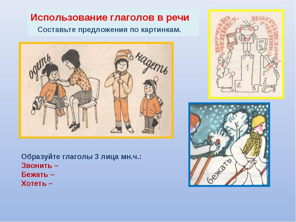 Использование глаголов в речи Составьте предложения по картинкам. Образуйте г...