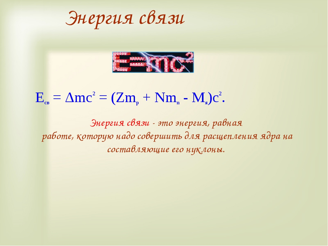 Eсв = Δmc2 = (Zmp + Nmn - Mя)c2. Энергия связи Энергия связи - это энергия, р...