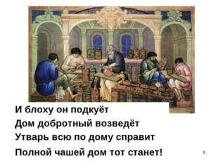 * Утварь всю по дому справит Полной чашей дом тот станет! Дом добротный возве