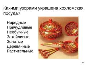 * Какими узорами украшена хохломская посуда? Нарядные Причудливые Необычные З