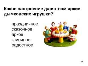 * Какое настроение дарят нам яркие дымковские игрушки? праздничное сказочное